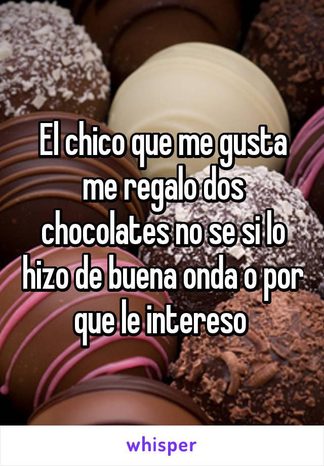 El chico que me gusta me regalo dos chocolates no se si lo hizo de buena onda o por que le intereso