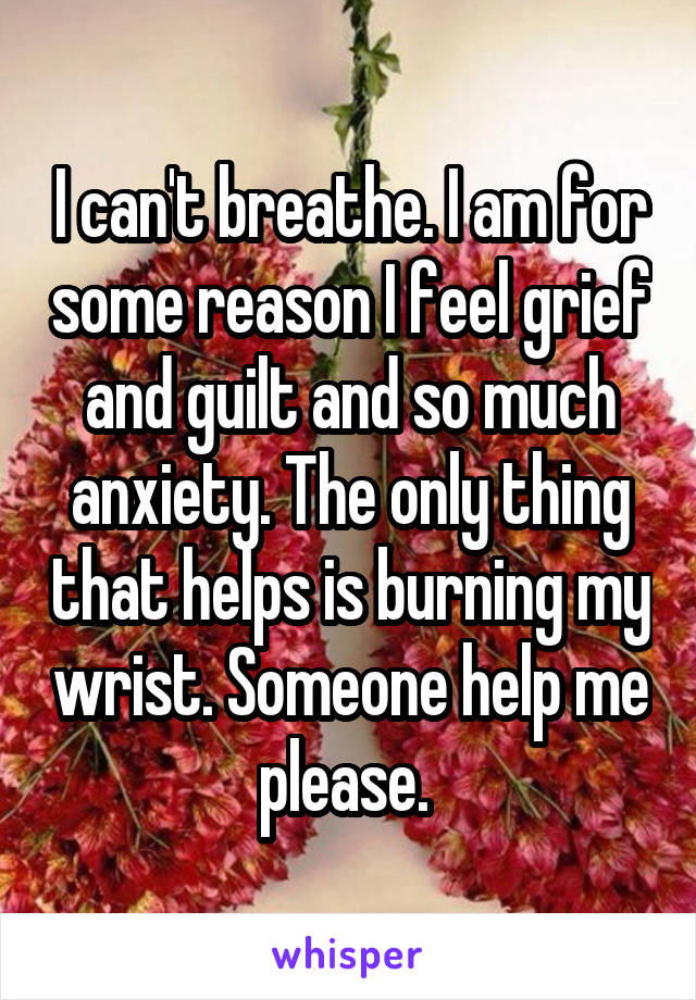 I can't breathe. I am for some reason I feel grief and guilt and so much anxiety. The only thing that helps is burning my wrist. Someone help me please.
