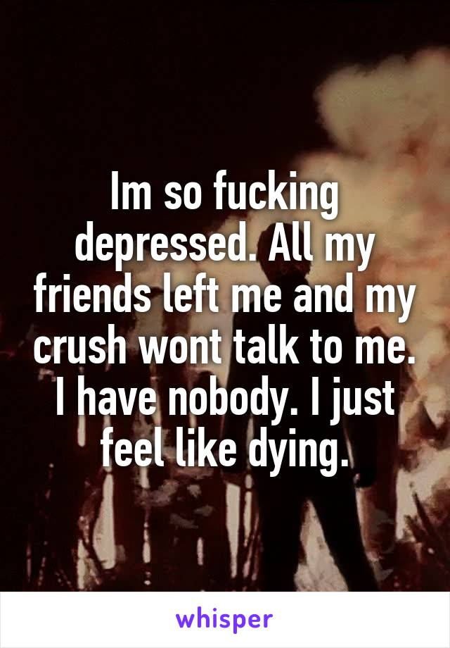 Im so fucking depressed. All my friends left me and my crush wont talk to me. I have nobody. I just feel like dying.