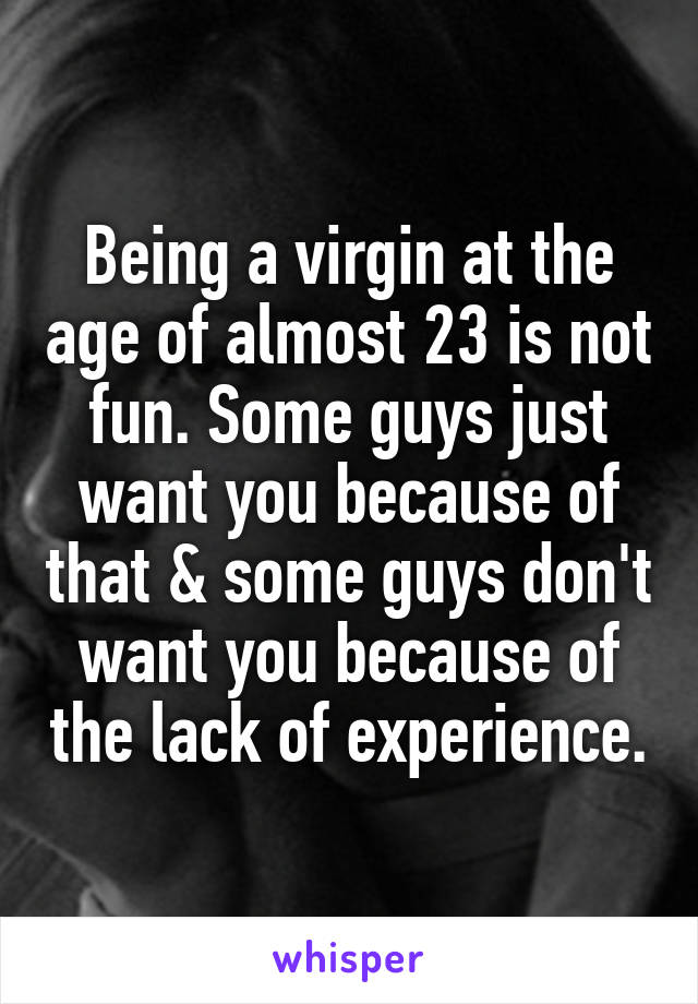 Being a virgin at the age of almost 23 is not fun. Some guys just want you because of that & some guys don't want you because of the lack of experience.
