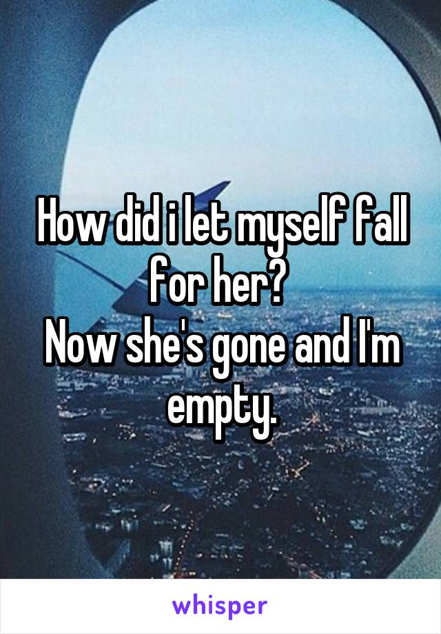How did i let myself fall for her?  Now she's gone and I'm empty.