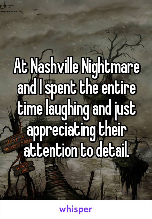 At Nashville Nightmare and I spent the entire time laughing and just appreciating their attention to detail.