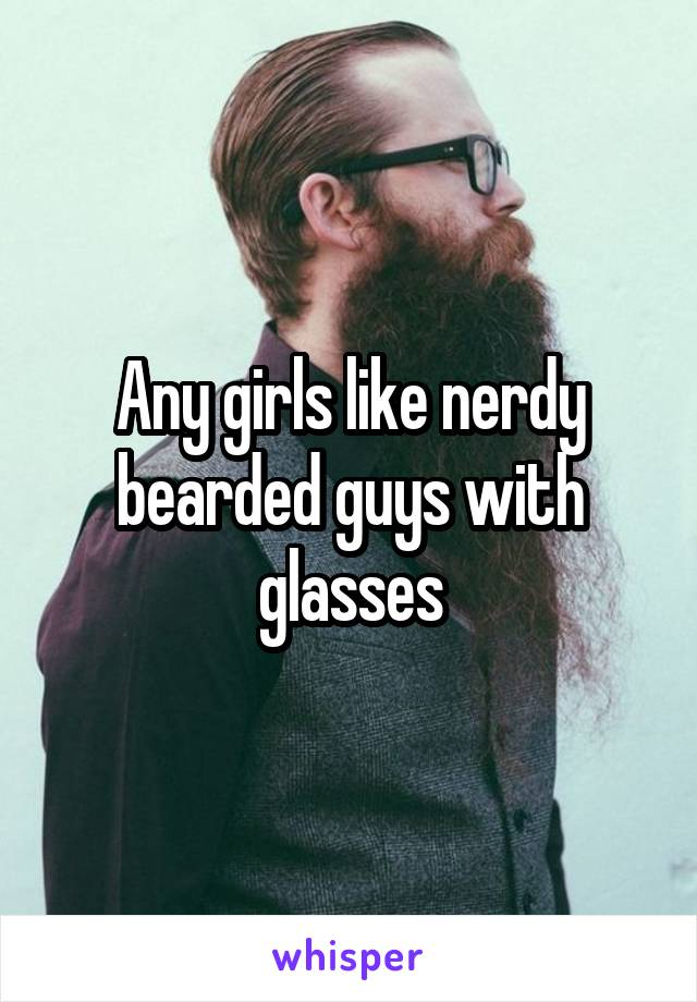 Any girls like nerdy bearded guys with glasses