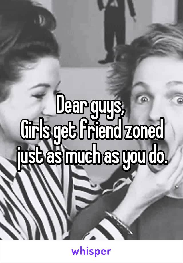 Dear guys,  Girls get friend zoned just as much as you do.
