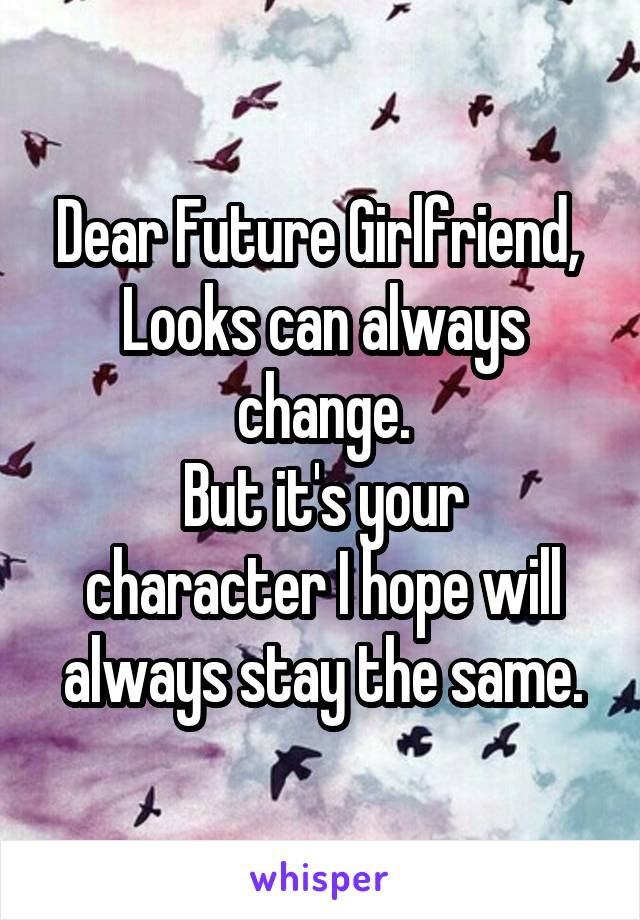 Dear Future Girlfriend,  Looks can always change. But it's your character I hope will always stay the same.