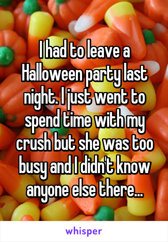 I had to leave a Halloween party last night. I just went to spend time with my crush but she was too busy and I didn't know anyone else there...