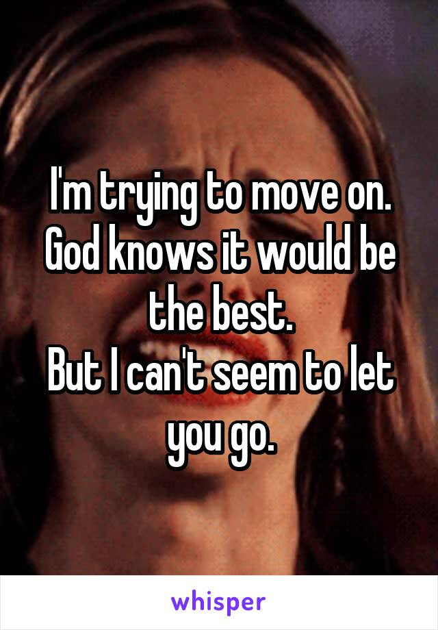 I'm trying to move on. God knows it would be the best. But I can't seem to let you go.