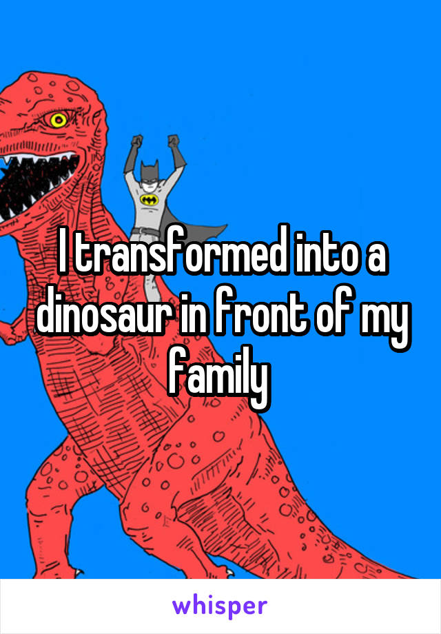 I transformed into a dinosaur in front of my family