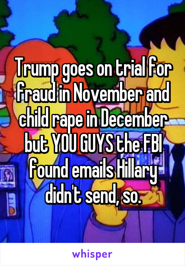 Trump goes on trial for fraud in November and child rape in December but YOU GUYS the FBI found emails Hillary didn't send, so.