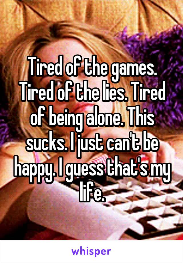 Tired of the games. Tired of the lies. Tired of being alone. This sucks. I just can't be happy. I guess that's my life.