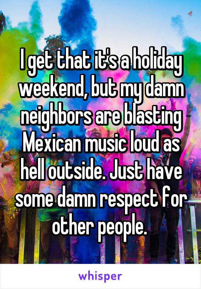 I get that it's a holiday weekend, but my damn neighbors are blasting Mexican music loud as hell outside. Just have some damn respect for other people.