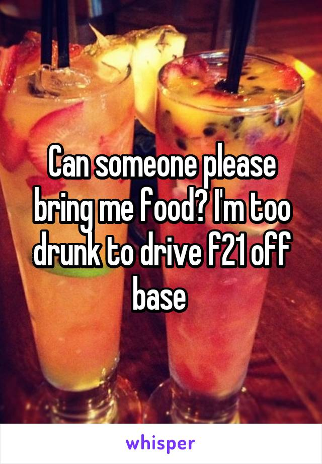 Can someone please bring me food? I'm too drunk to drive f21 off base