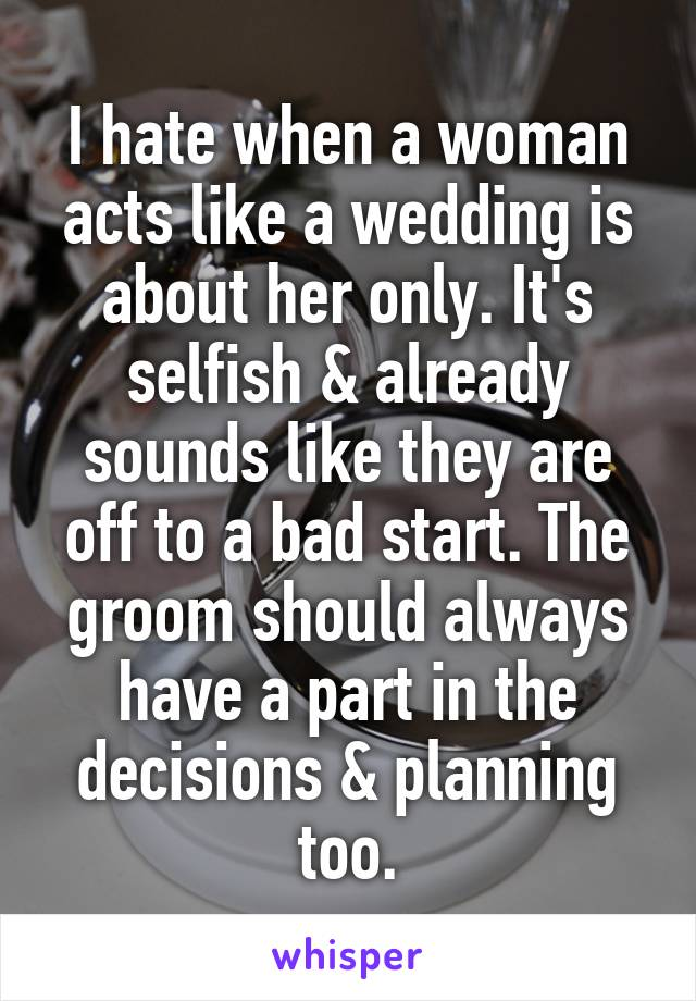 I hate when a woman acts like a wedding is about her only. It's selfish & already sounds like they are off to a bad start. The groom should always have a part in the decisions & planning too.