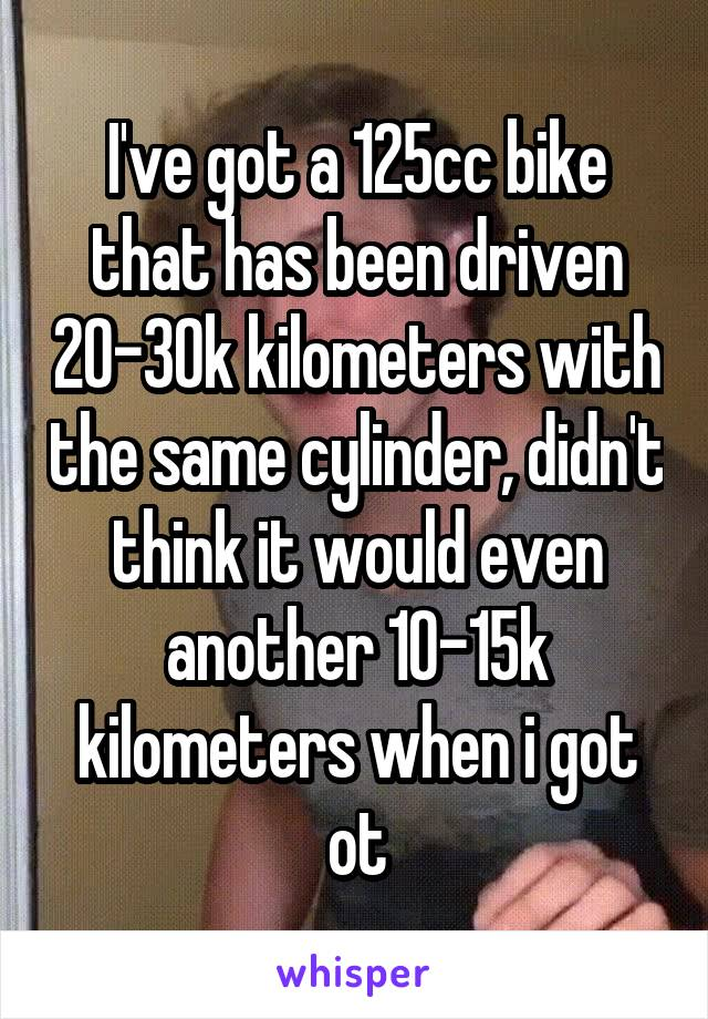 I've got a 125cc bike that has been driven 20-30k kilometers with the same cylinder, didn't think it would even another 10-15k kilometers when i got ot