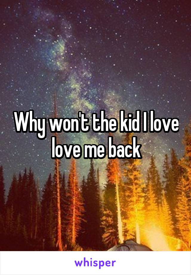 Why won't the kid I love love me back