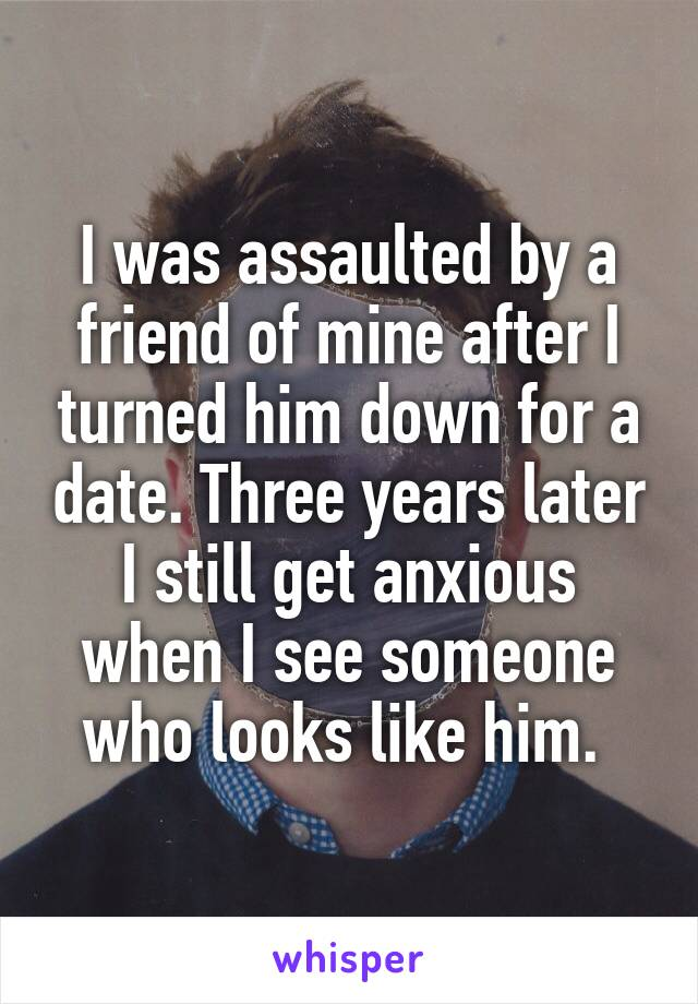 I was assaulted by a friend of mine after I turned him down for a date. Three years later I still get anxious when I see someone who looks like him.