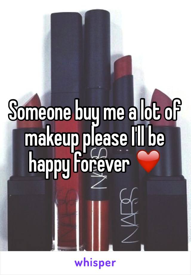 Someone buy me a lot of makeup please I'll be happy forever ❤️