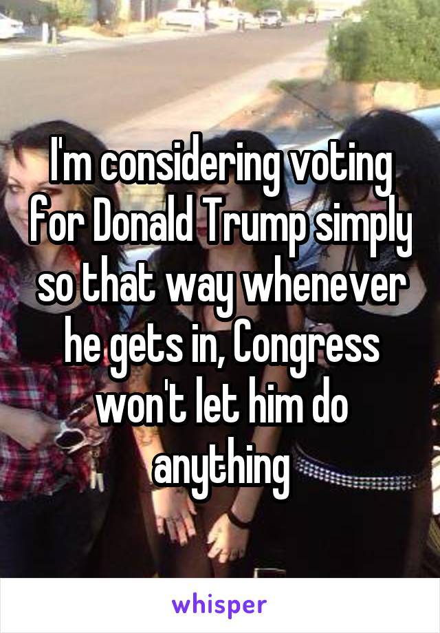 I'm considering voting for Donald Trump simply so that way whenever he gets in, Congress won't let him do anything