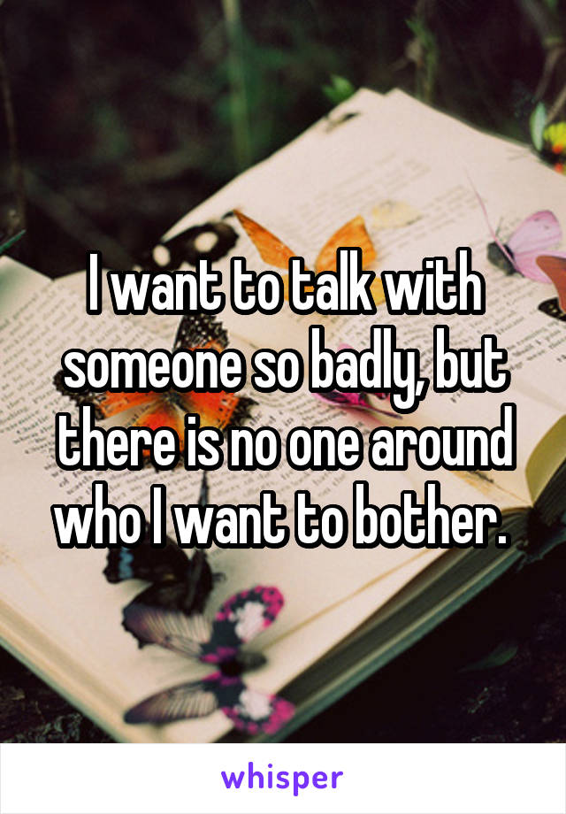 I want to talk with someone so badly, but there is no one around who I want to bother.