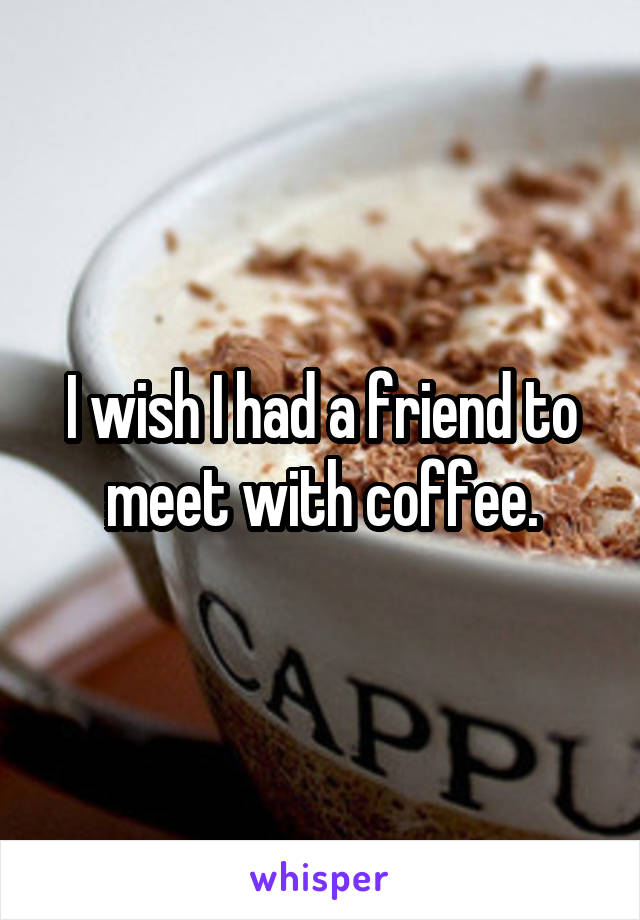 I wish I had a friend to meet with coffee.