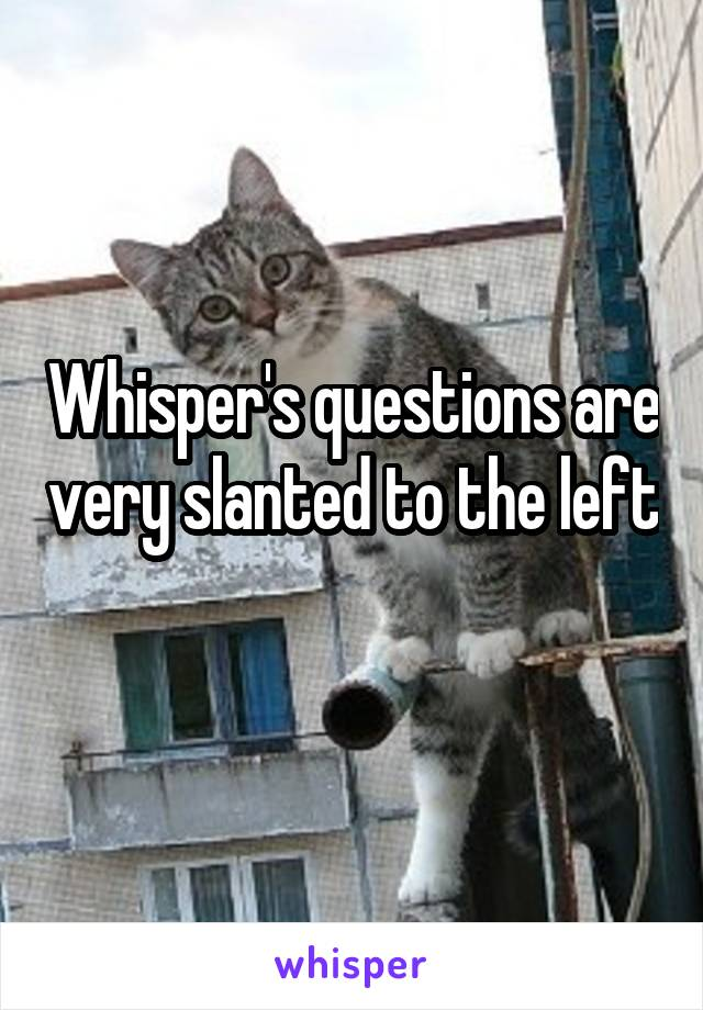 Whisper's questions are very slanted to the left