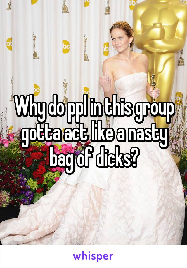Why do ppl in this group gotta act like a nasty bag of dicks?