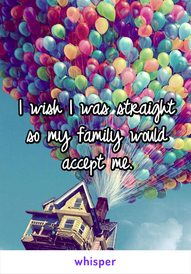 I wish I was straight so my family would accept me.