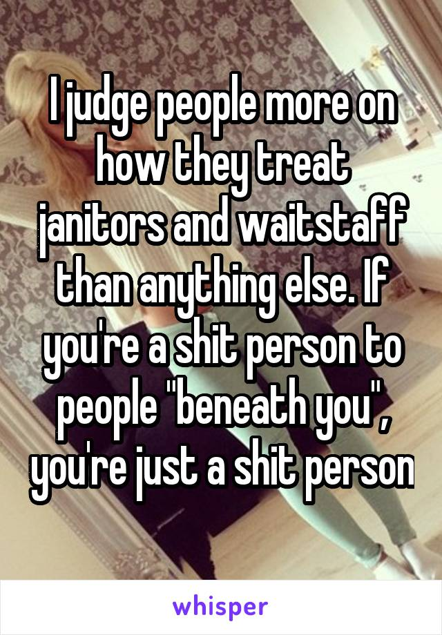 """I judge people more on how they treat janitors and waitstaff than anything else. If you're a shit person to people """"beneath you"""", you're just a shit person"""