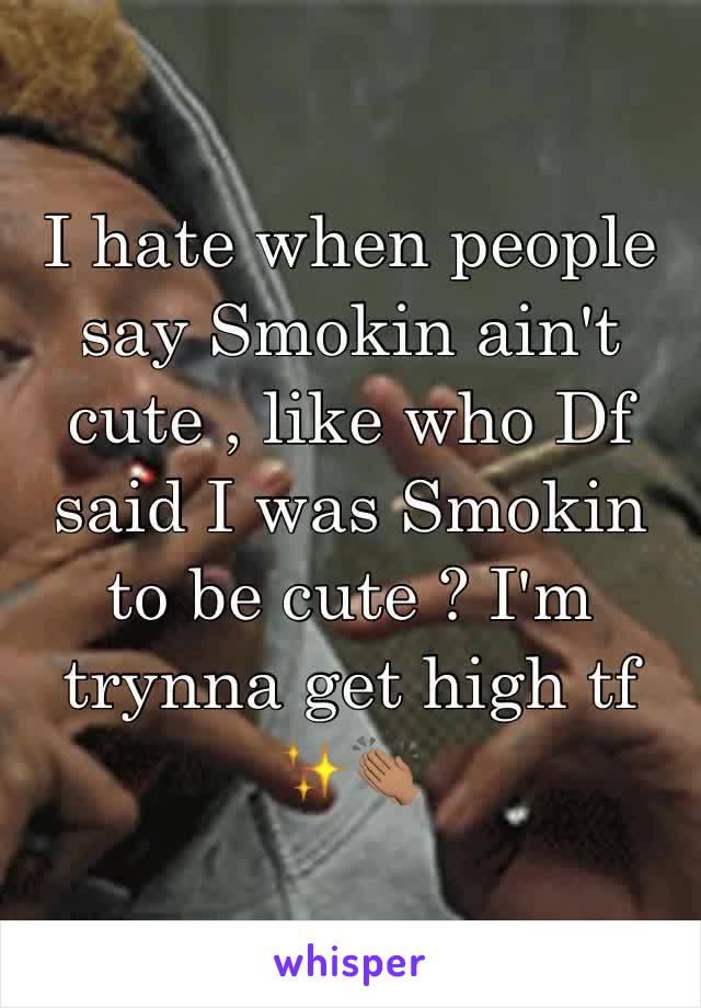 I hate when people say Smokin ain't cute , like who Df said I was Smokin to be cute ? I'm trynna get high tf ✨👏🏽