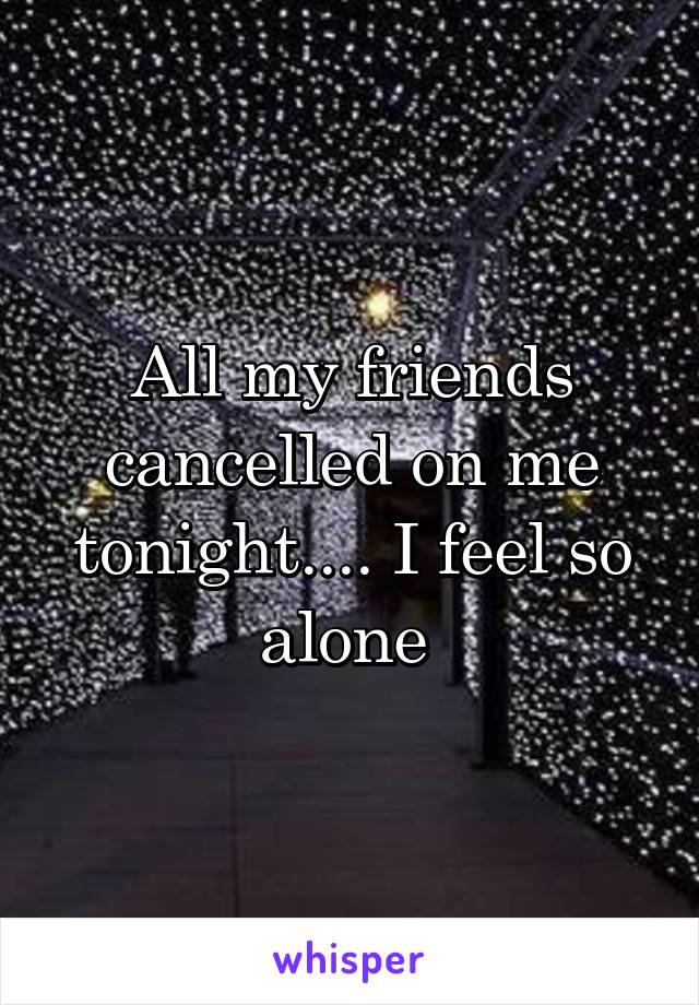 All my friends cancelled on me tonight.... I feel so alone