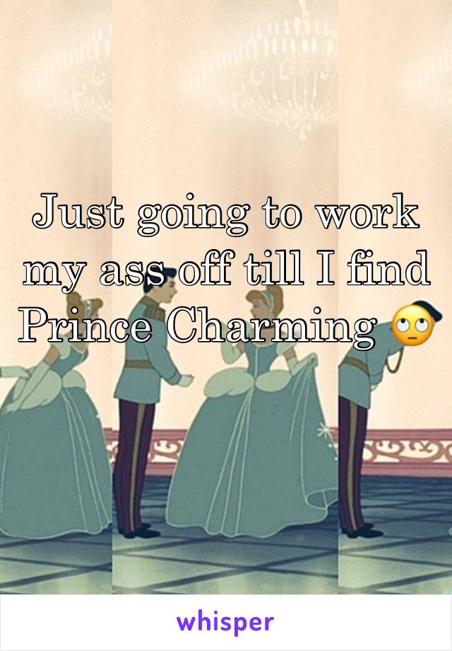 Just going to work my ass off till I find Prince Charming 🙄