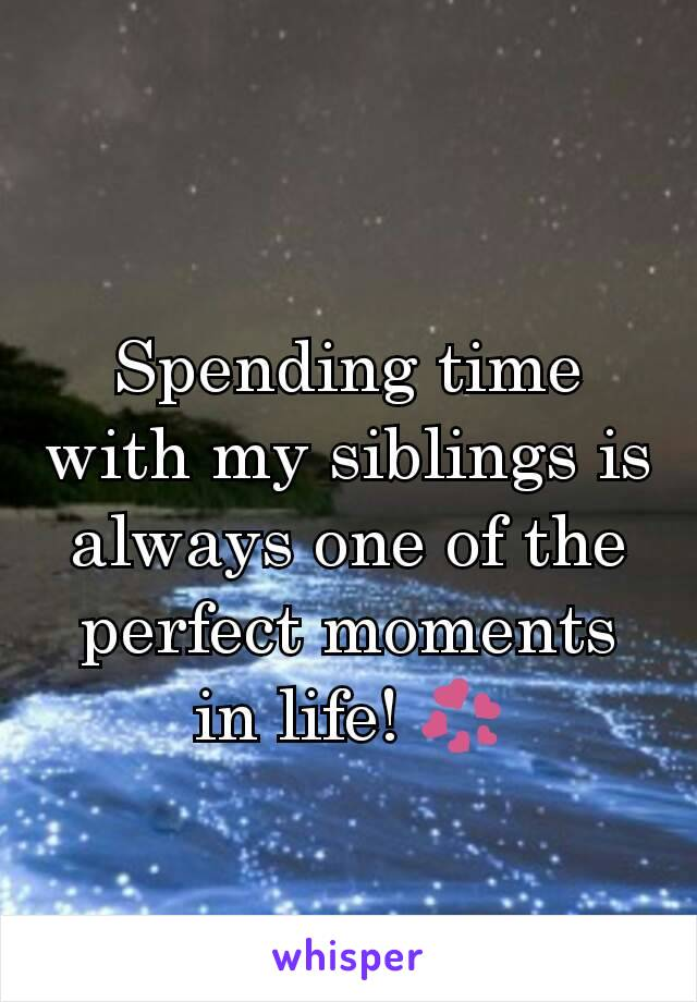 Spending time with my siblings is always one of the perfect moments in life! 💞
