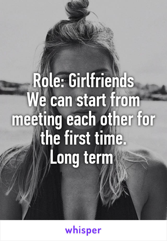 Role: Girlfriends We can start from meeting each other for the first time. Long term
