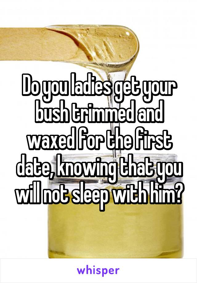 Do you ladies get your bush trimmed and waxed for the first date, knowing that you will not sleep with him?