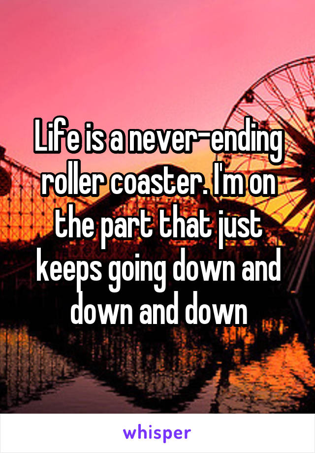 Life is a never-ending roller coaster. I'm on the part that just keeps going down and down and down