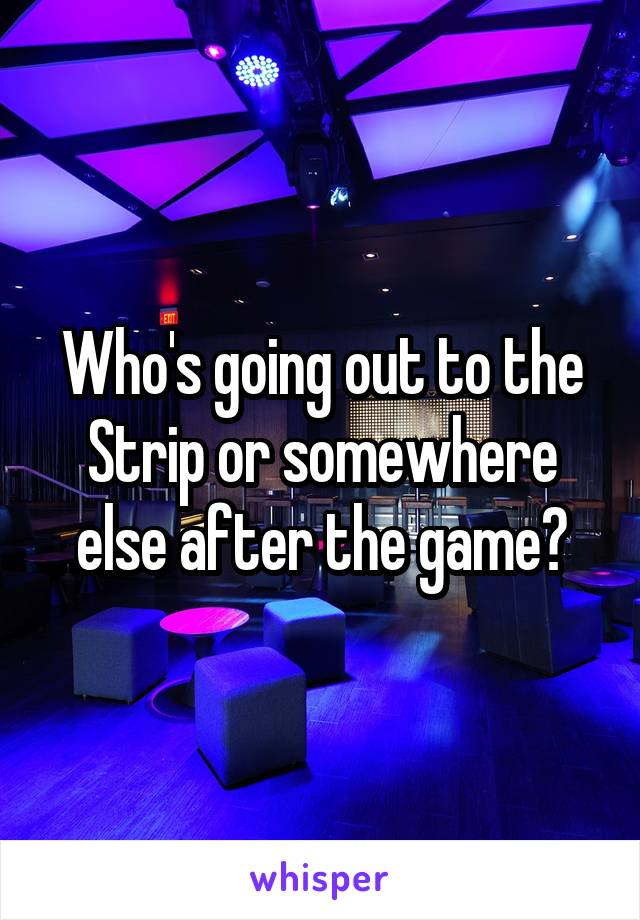 Who's going out to the Strip or somewhere else after the game?