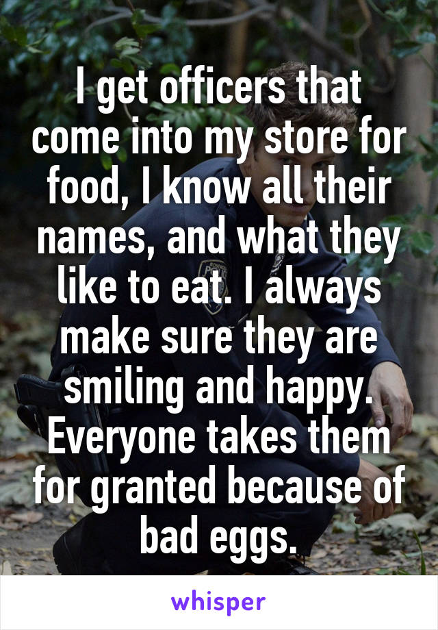 I get officers that come into my store for food, I know all their names, and what they like to eat. I always make sure they are smiling and happy. Everyone takes them for granted because of bad eggs.