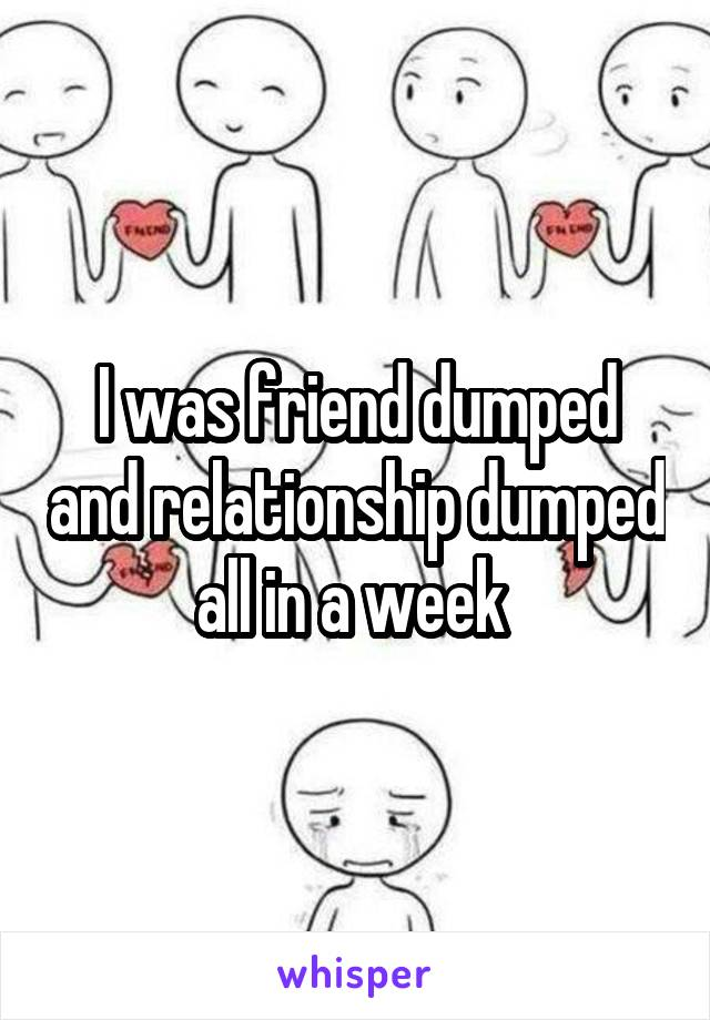 I was friend dumped and relationship dumped all in a week