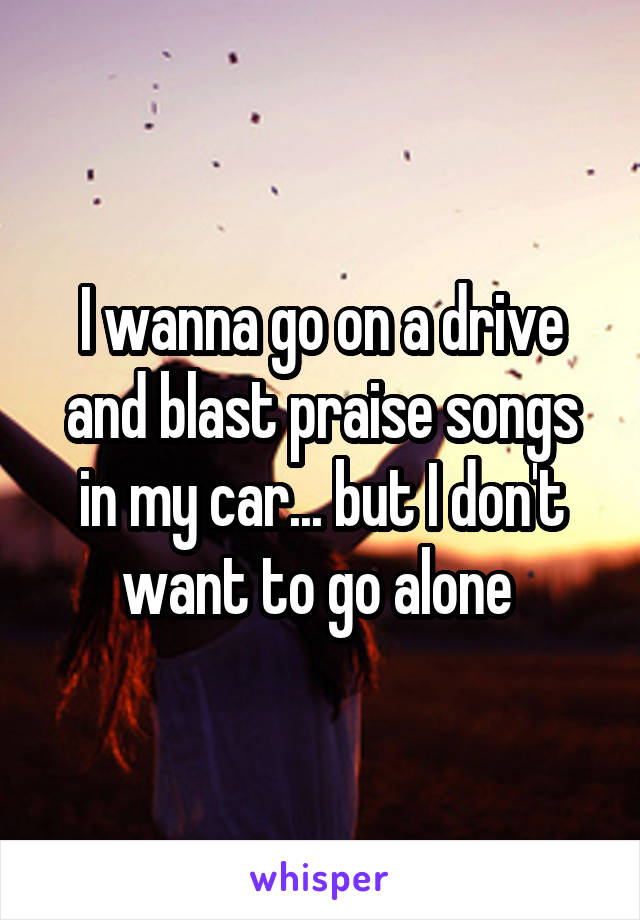 I wanna go on a drive and blast praise songs in my car... but I don't want to go alone