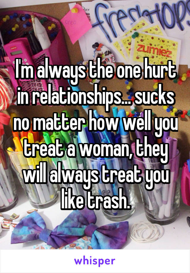 I'm always the one hurt in relationships... sucks no matter how well you treat a woman, they will always treat you like trash.