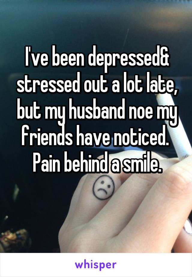 I've been depressed& stressed out a lot late, but my husband noe my friends have noticed.  Pain behind a smile.