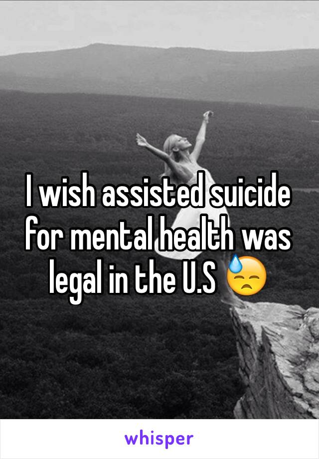I wish assisted suicide for mental health was legal in the U.S 😓
