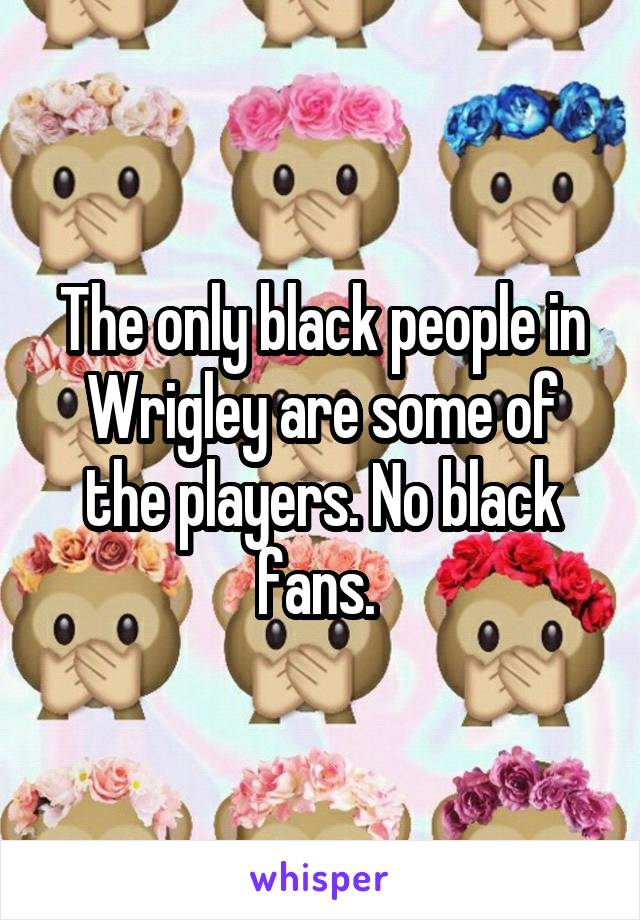 The only black people in Wrigley are some of the players. No black fans.