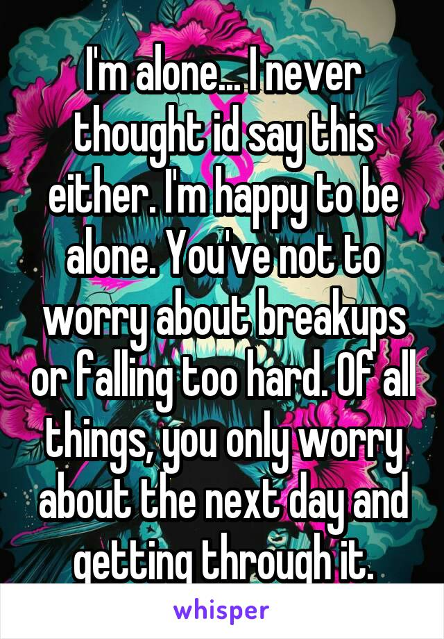 I'm alone... I never thought id say this either. I'm happy to be alone. You've not to worry about breakups or falling too hard. Of all things, you only worry about the next day and getting through it.
