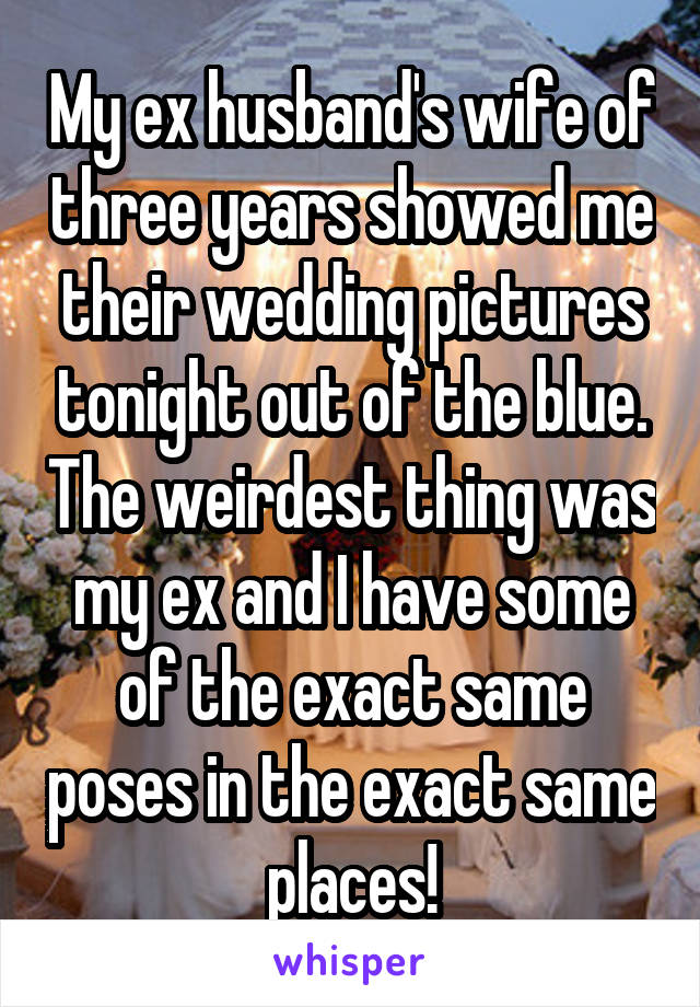 My ex husband's wife of three years showed me their wedding pictures tonight out of the blue. The weirdest thing was my ex and I have some of the exact same poses in the exact same places!
