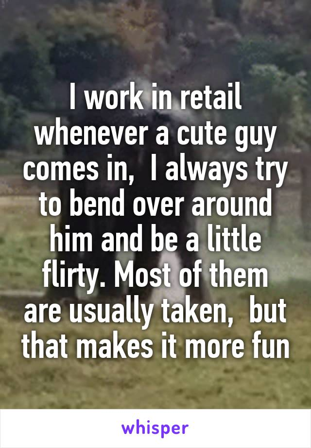 I work in retail whenever a cute guy comes in,  I always try to bend over around him and be a little flirty. Most of them are usually taken,  but that makes it more fun