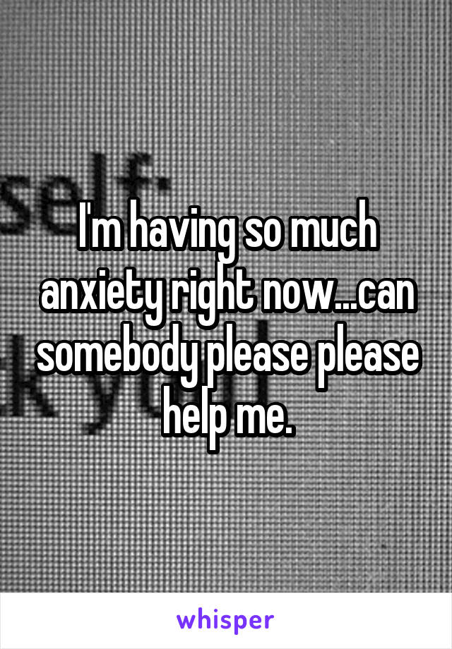 I'm having so much anxiety right now...can somebody please please help me.