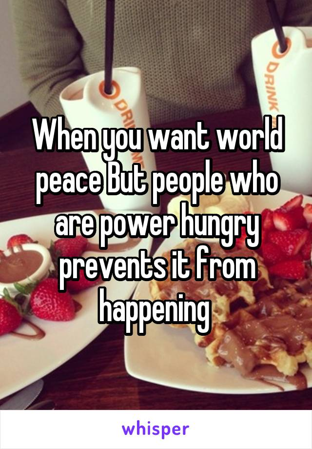 When you want world peace But people who are power hungry prevents it from happening