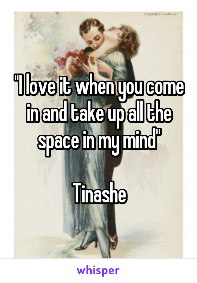 """I love it when you come in and take up all the space in my mind""  Tinashe"