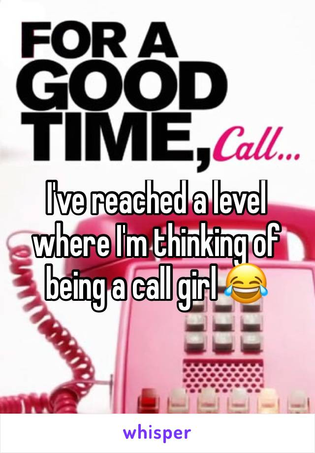 I've reached a level where I'm thinking of being a call girl 😂